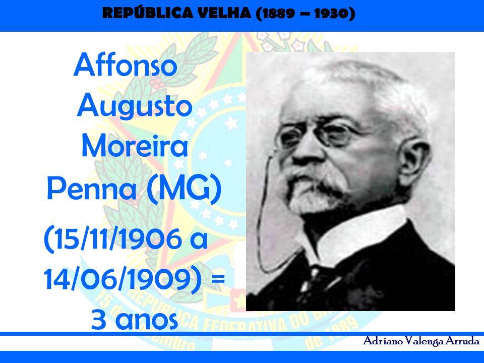 REPÚBLICA VELHA (1889 – 1930) Adriano Valenga Arruda Affonso Augusto Moreira Penna (MG) (15/11/1906 a 14/06/1909) = 3 anos