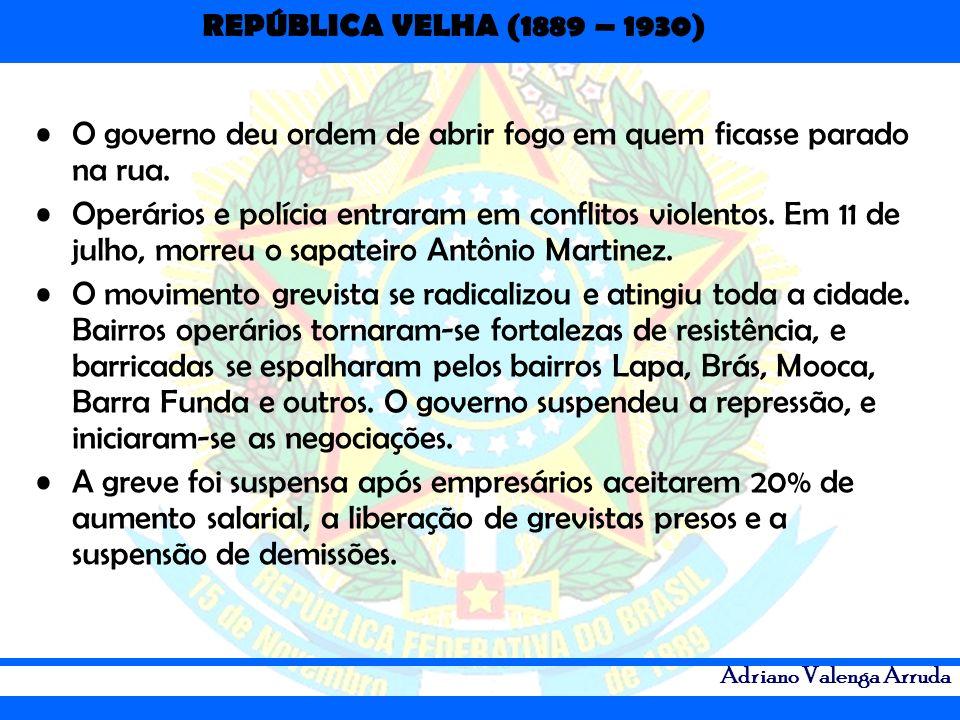 REPÚBLICA VELHA (1889 – 1930) Adriano Valenga Arruda O governo deu ordem de abrir fogo em quem ficasse parado na rua. Operários e polícia entraram em