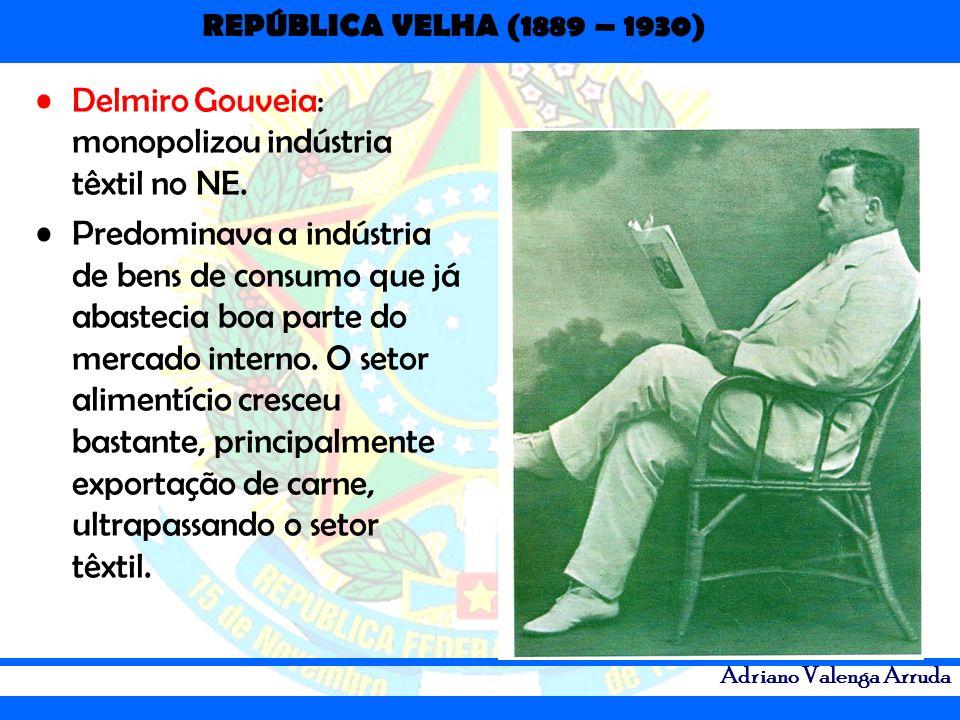 REPÚBLICA VELHA (1889 – 1930) Adriano Valenga Arruda Delmiro Gouveia: monopolizou indústria têxtil no NE. Predominava a indústria de bens de consumo q