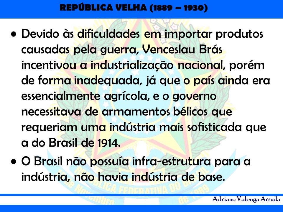 REPÚBLICA VELHA (1889 – 1930) Adriano Valenga Arruda Devido às dificuldades em importar produtos causadas pela guerra, Venceslau Brás incentivou a ind
