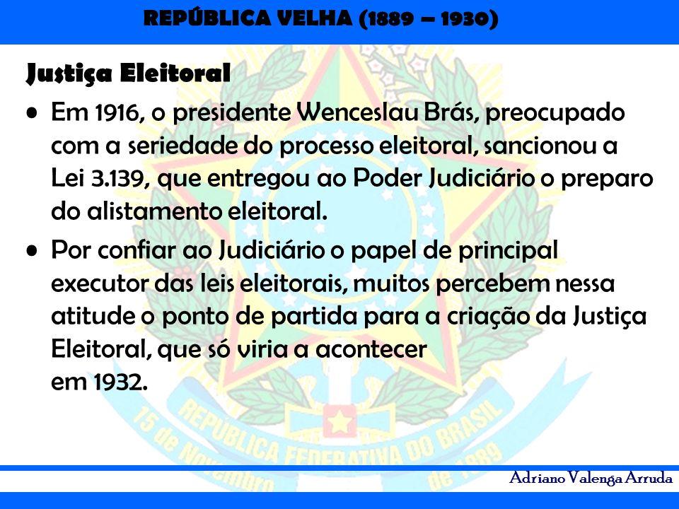 REPÚBLICA VELHA (1889 – 1930) Adriano Valenga Arruda Justiça Eleitoral Em 1916, o presidente Wenceslau Brás, preocupado com a seriedade do processo el
