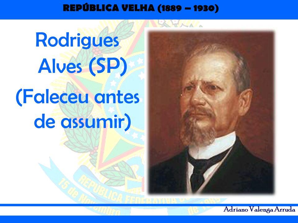 REPÚBLICA VELHA (1889 – 1930) Adriano Valenga Arruda Rodrigues Alves (SP) (Faleceu antes de assumir)