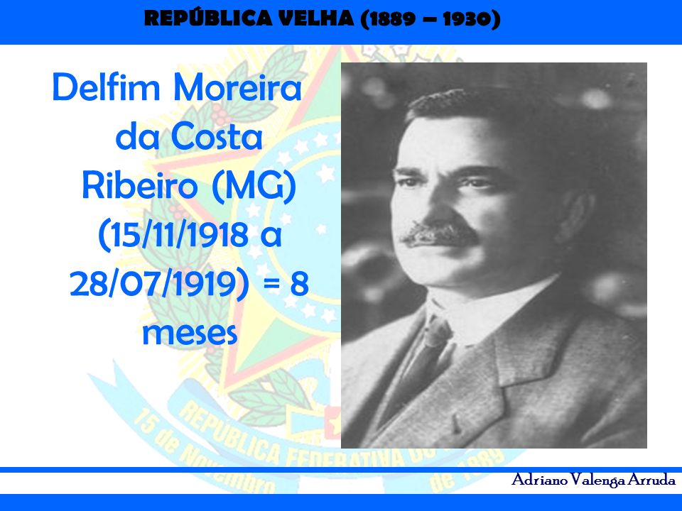 REPÚBLICA VELHA (1889 – 1930) Adriano Valenga Arruda Delfim Moreira da Costa Ribeiro (MG) (15/11/1918 a 28/07/1919) = 8 meses