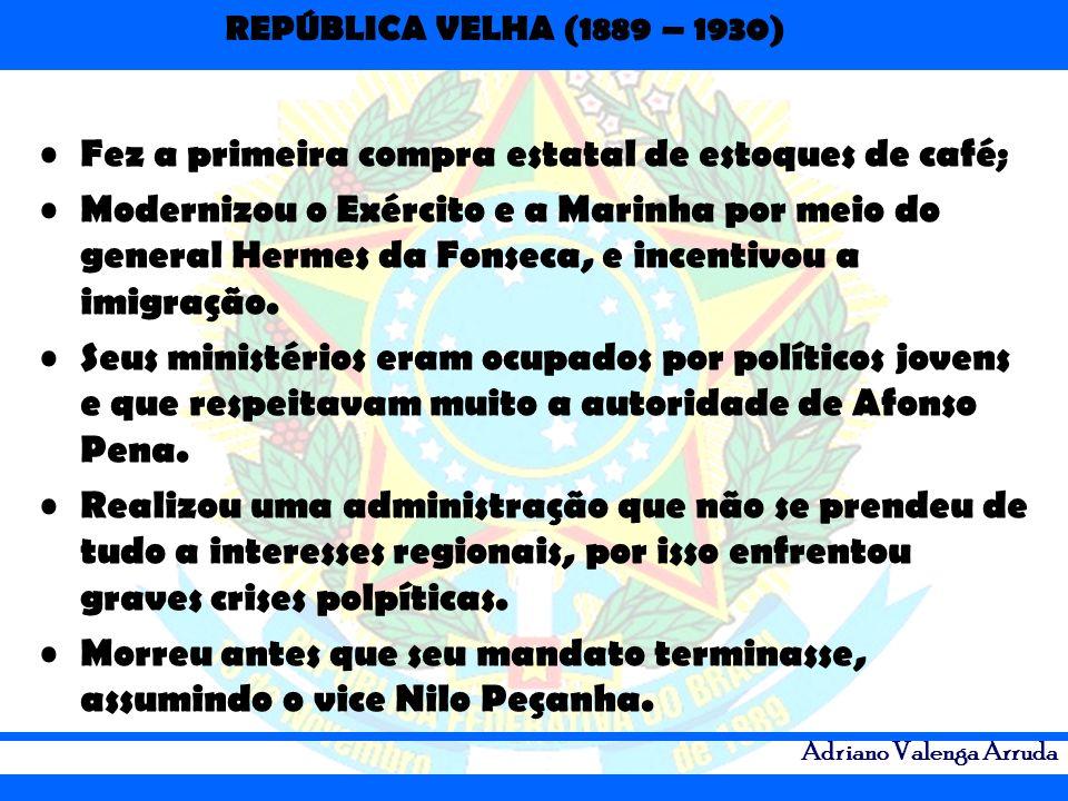 REPÚBLICA VELHA (1889 – 1930) Adriano Valenga Arruda Fez a primeira compra estatal de estoques de café; Modernizou o Exército e a Marinha por meio do