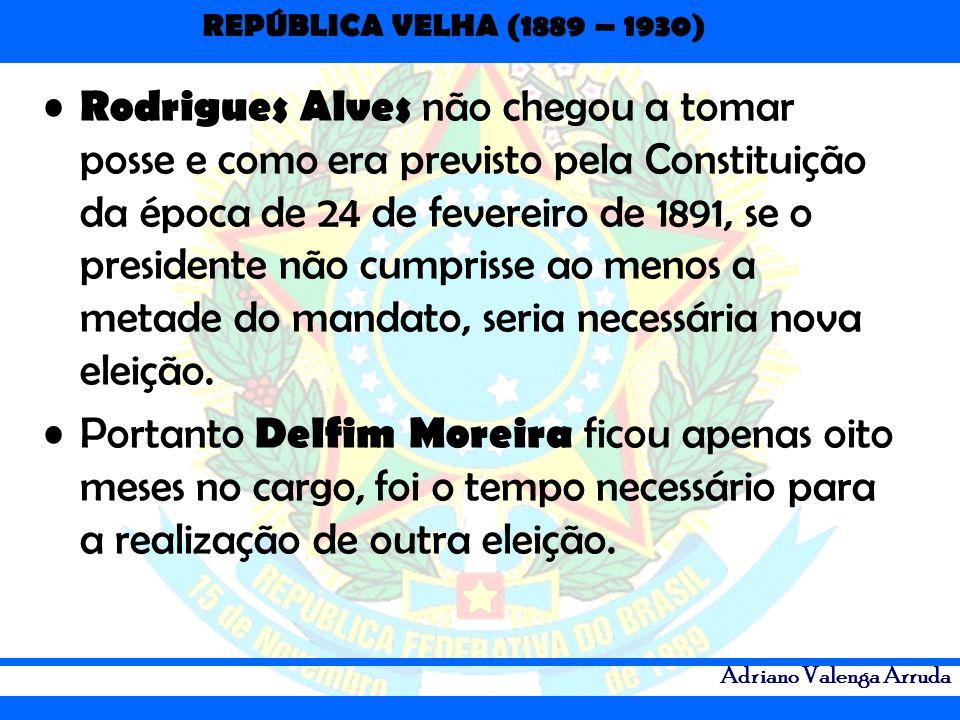 REPÚBLICA VELHA (1889 – 1930) Adriano Valenga Arruda Rodrigues Alves não chegou a tomar posse e como era previsto pela Constituição da época de 24 de