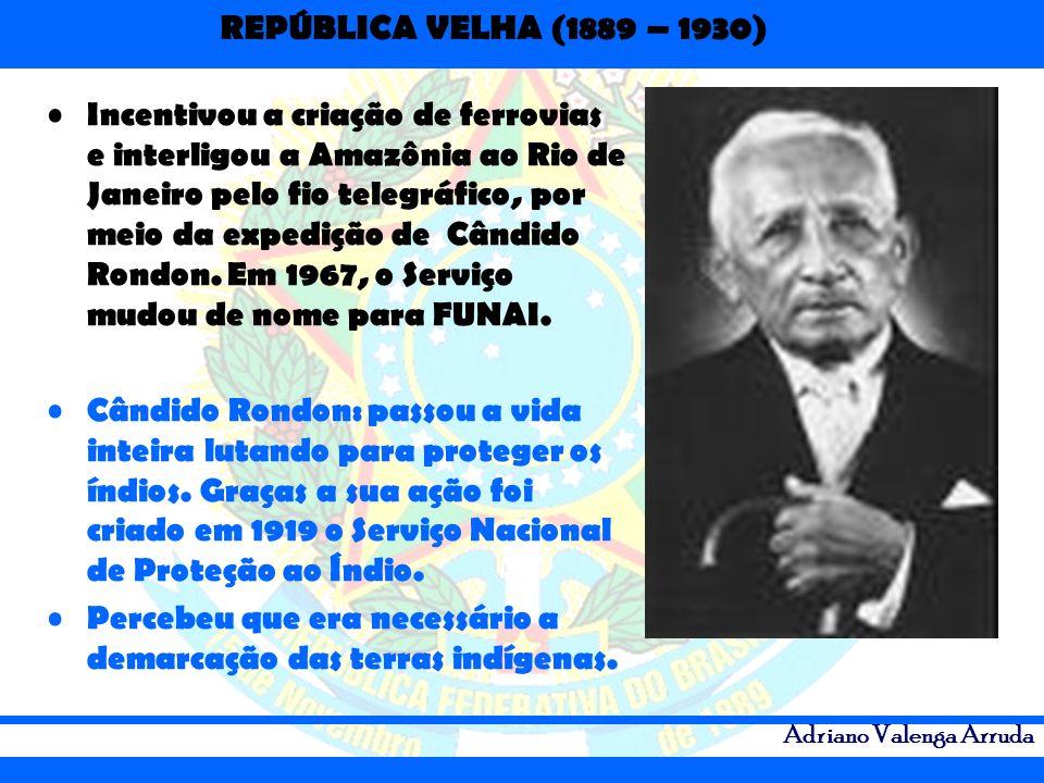 REPÚBLICA VELHA (1889 – 1930) Adriano Valenga Arruda Incentivou a criação de ferrovias e interligou a Amazônia ao Rio de Janeiro pelo fio telegráfico,