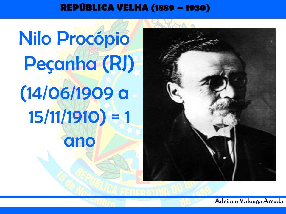 REPÚBLICA VELHA (1889 – 1930) Adriano Valenga Arruda Nilo Procópio Peçanha (RJ) (14/06/1909 a 15/11/1910) = 1 ano
