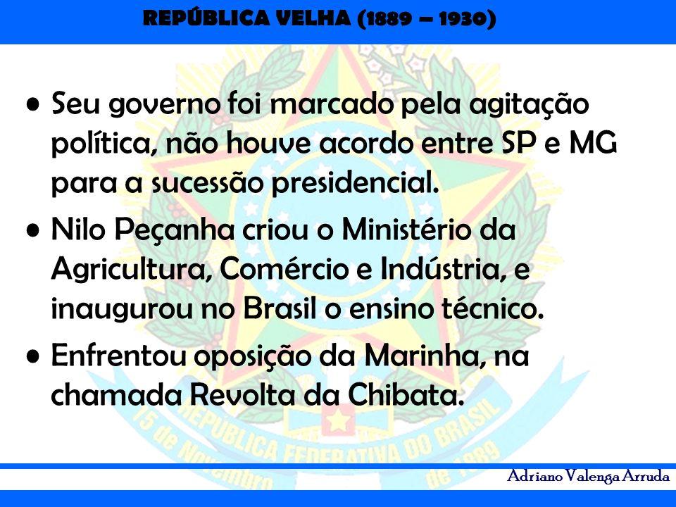 REPÚBLICA VELHA (1889 – 1930) Adriano Valenga Arruda Seu governo foi marcado pela agitação política, não houve acordo entre SP e MG para a sucessão pr