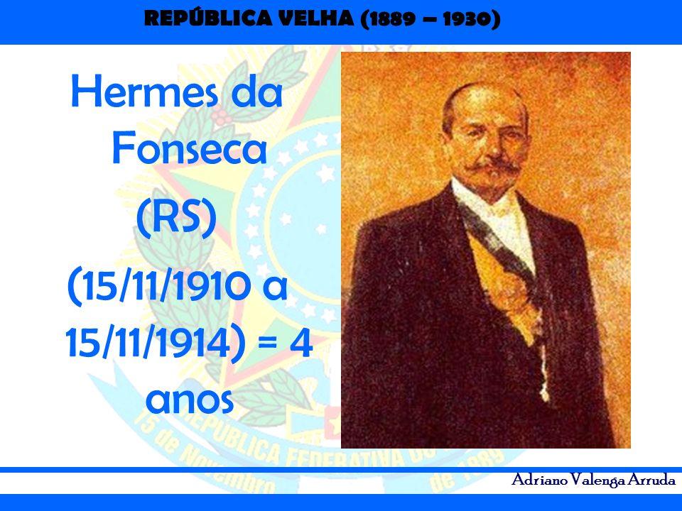 REPÚBLICA VELHA (1889 – 1930) Adriano Valenga Arruda Hermes da Fonseca (RS) (15/11/1910 a 15/11/1914) = 4 anos