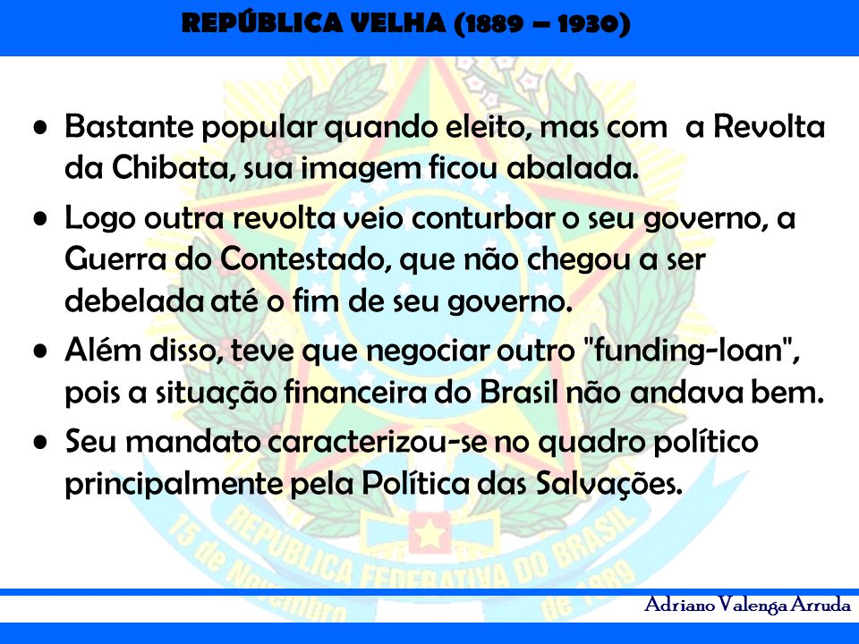REPÚBLICA VELHA (1889 – 1930) Adriano Valenga Arruda Bastante popular quando eleito, mas com a Revolta da Chibata, sua imagem ficou abalada. Logo outr