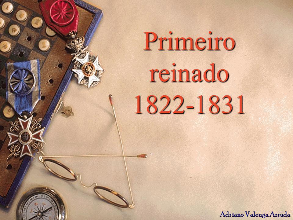 Adriano Valenga Arruda 1822 – 1831 Reconhecimento da nação; Eleição da Assembléia Nacional Constituinte; Constituição de 1824 (Voto censitário, sistema de padroado, 4 poderes, Monarquia unitária).