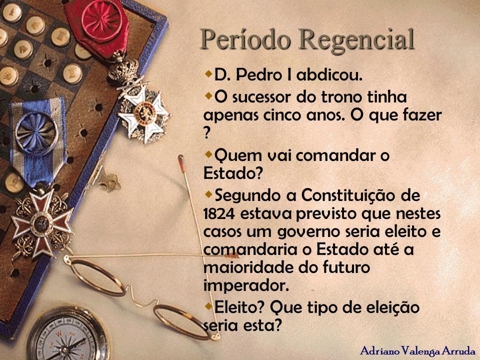 Adriano Valenga Arruda Período Regencial D. Pedro I abdicou. O sucessor do trono tinha apenas cinco anos. O que fazer ? Quem vai comandar o Estado? Se
