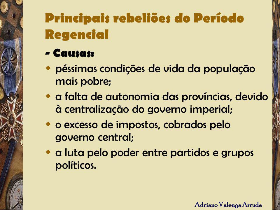 Adriano Valenga Arruda Principais rebeliões do Período Regencial - Causas: péssimas condições de vida da população mais pobre; a falta de autonomia da