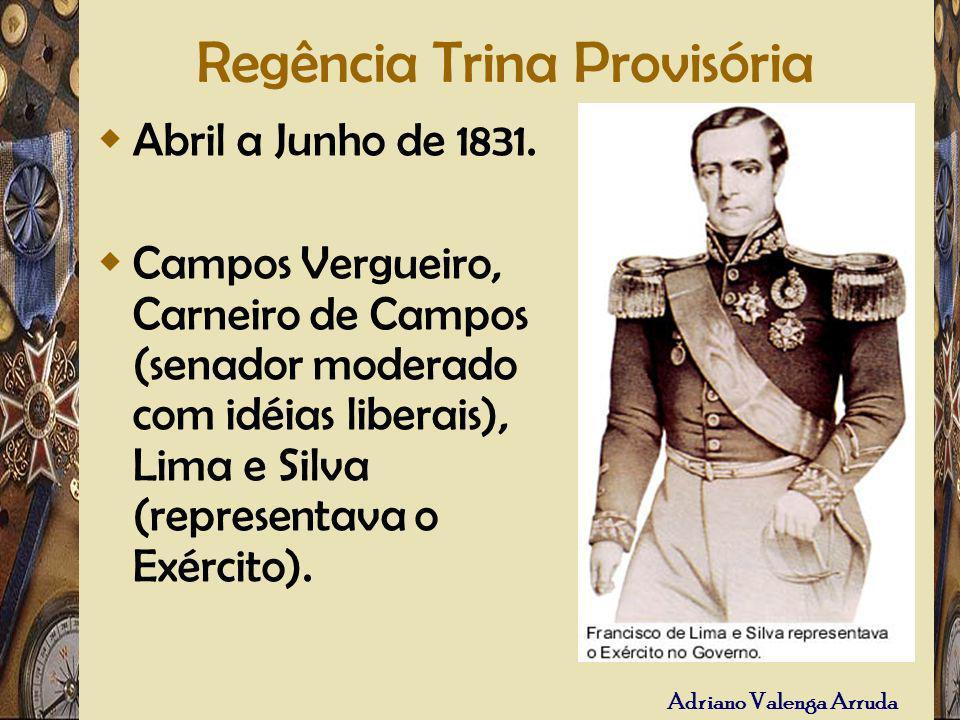 Adriano Valenga Arruda Regência Trina Provisória Abril a Junho de 1831. Campos Vergueiro, Carneiro de Campos (senador moderado com idéias liberais), L