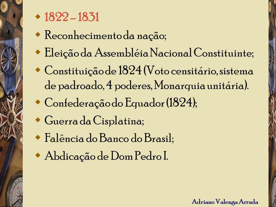 Adriano Valenga Arruda 1822 – 1831 Reconhecimento da nação; Eleição da Assembléia Nacional Constituinte; Constituição de 1824 (Voto censitário, sistem