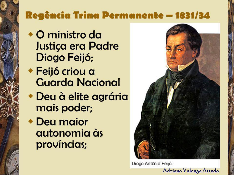 Adriano Valenga Arruda Regência Trina Permanente – 1831/34 O ministro da Justiça era Padre Diogo Feijó; Feijó criou a Guarda Nacional Deu à elite agrá