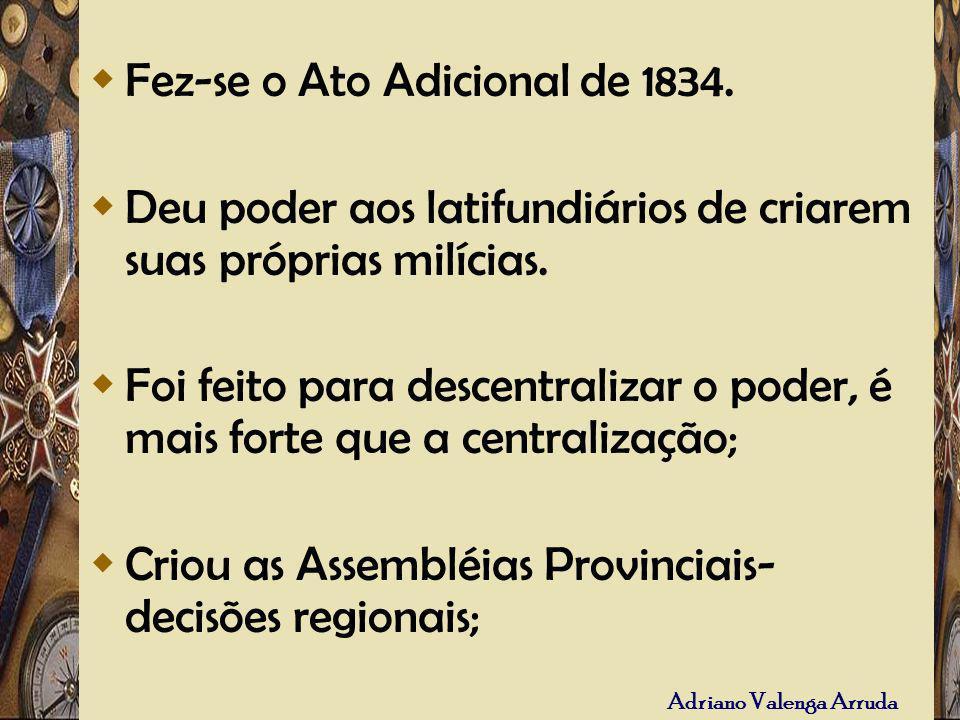 Adriano Valenga Arruda Fez-se o Ato Adicional de 1834. Deu poder aos latifundiários de criarem suas próprias milícias. Foi feito para descentralizar o