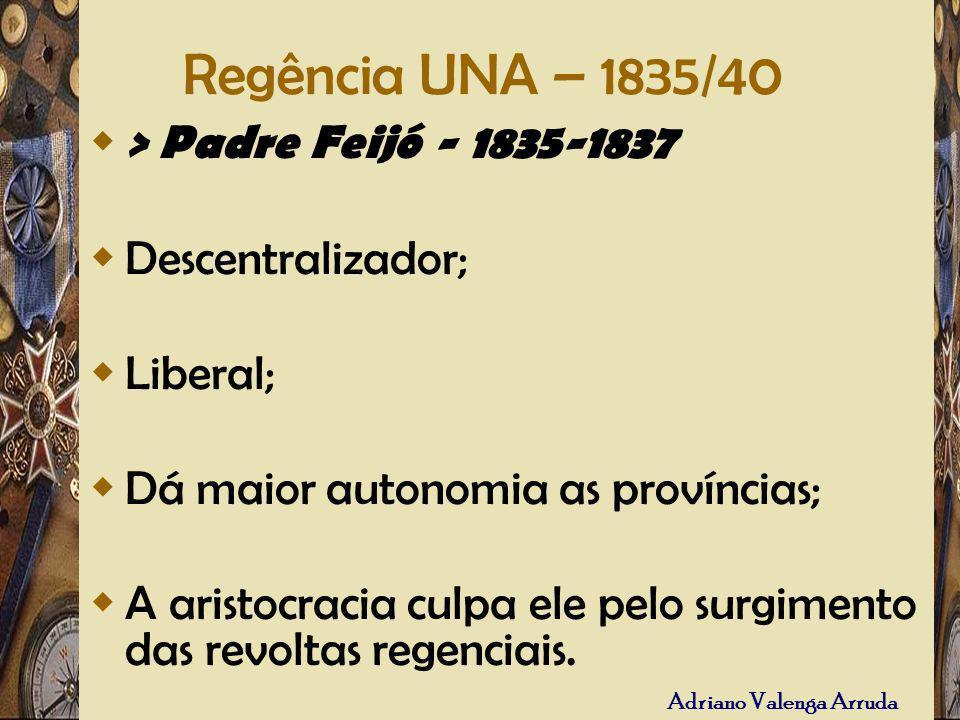Regência UNA – 1835/40 > Padre Feijó - 1835-1837 Descentralizador; Liberal; Dá maior autonomia as províncias; A aristocracia culpa ele pelo surgimento