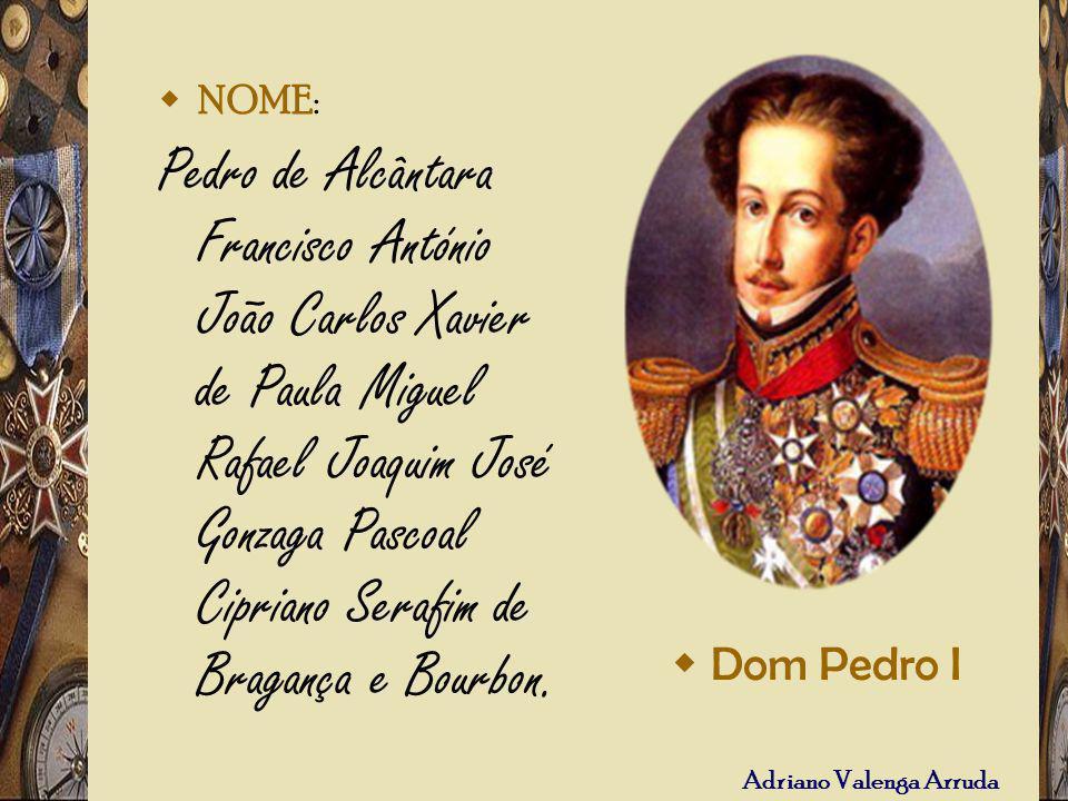 Adriano Valenga Arruda NOME: Pedro de Alcântara Francisco António João Carlos Xavier de Paula Miguel Rafael Joaquim José Gonzaga Pascoal Cipriano Sera