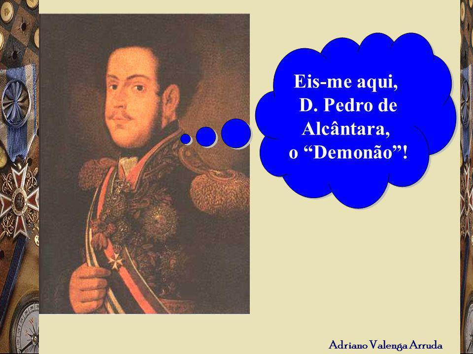 Adriano Valenga Arruda Eis-me aqui, D. Pedro de Alcântara, o Demonão! Eis-me aqui, D. Pedro de Alcântara, o Demonão!