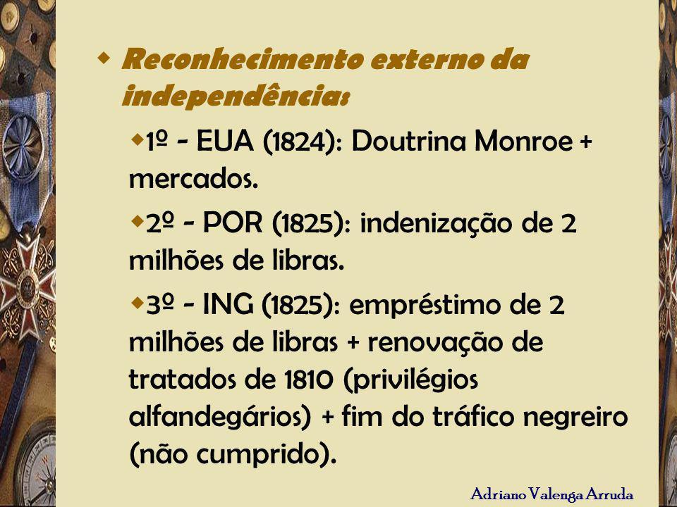 Adriano Valenga Arruda Reconhecimento externo da independência: 1º - EUA (1824): Doutrina Monroe + mercados. 2º - POR (1825): indenização de 2 milhões