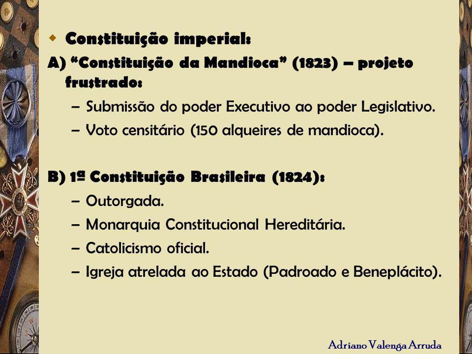 Constituição imperial: A) Constituição da Mandioca (1823) – projeto frustrado: – Submissão do poder Executivo ao poder Legislativo. – Voto censitário