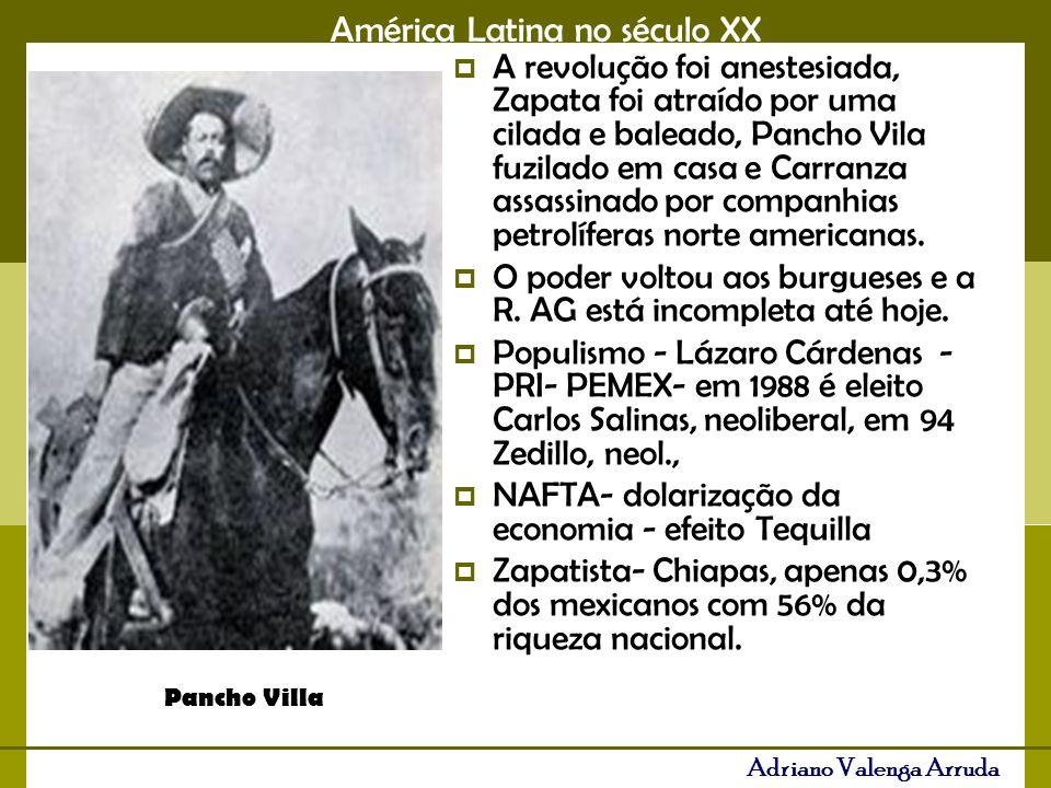 América Latina no século XX Adriano Valenga Arruda A revolução foi anestesiada, Zapata foi atraído por uma cilada e baleado, Pancho Vila fuzilado em casa e Carranza assassinado por companhias petrolíferas norte americanas.