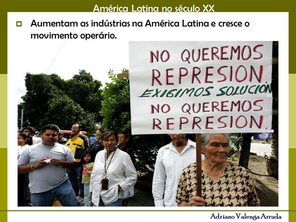 América Latina no século XX Adriano Valenga Arruda Aumentam as indústrias na América Latina e cresce o movimento operário.