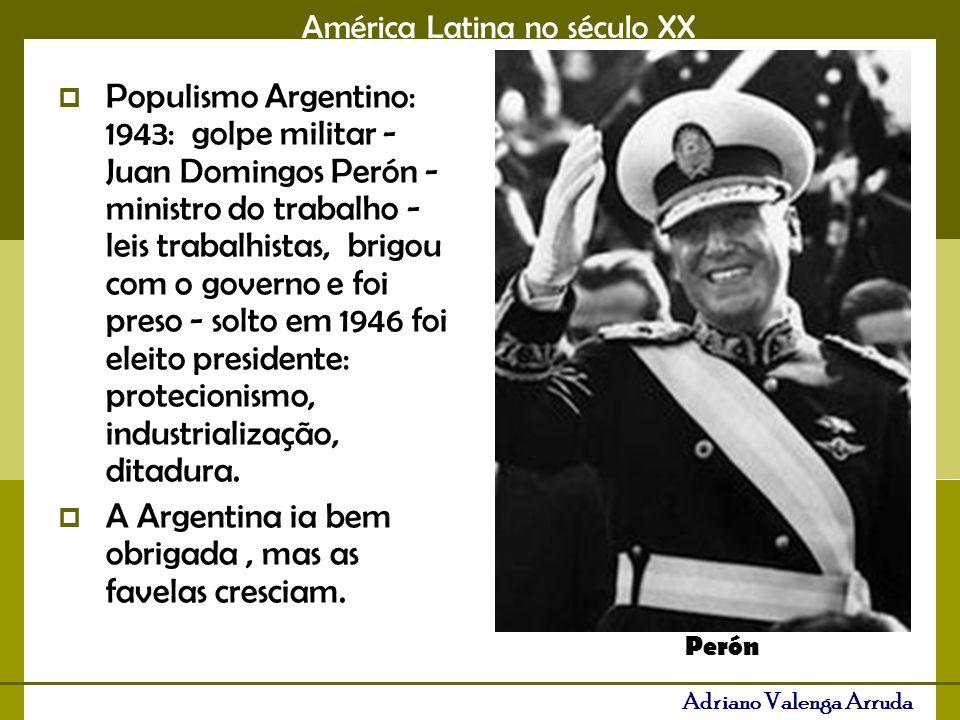 América Latina no século XX Adriano Valenga Arruda Populismo Argentino: 1943: golpe militar - Juan Domingos Perón - ministro do trabalho - leis trabalhistas, brigou com o governo e foi preso - solto em 1946 foi eleito presidente: protecionismo, industrialização, ditadura.