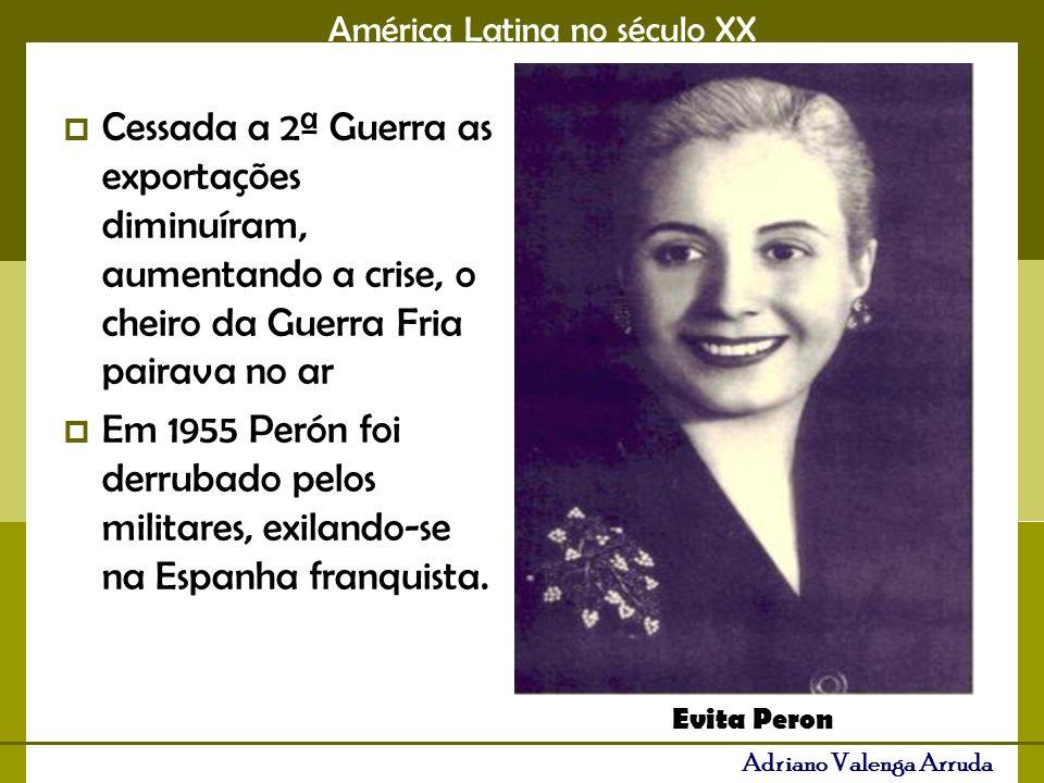 América Latina no século XX Adriano Valenga Arruda Cessada a 2ª Guerra as exportações diminuíram, aumentando a crise, o cheiro da Guerra Fria pairava no ar Em 1955 Perón foi derrubado pelos militares, exilando-se na Espanha franquista.