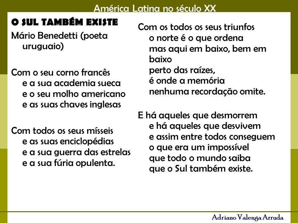 Adriano Valenga Arruda O SUL TAMBÉM EXISTE Mário Benedetti (poeta uruguaio) Com o seu corno francês e a sua academia sueca e o seu molho americano e as suas chaves inglesas Com todos os seus mísseis e as suas enciclopédias e a sua guerra das estrelas e a sua fúria opulenta.