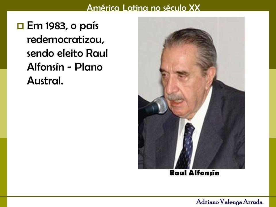 América Latina no século XX Adriano Valenga Arruda Em 1983, o país redemocratizou, sendo eleito Raul Alfonsín - Plano Austral.