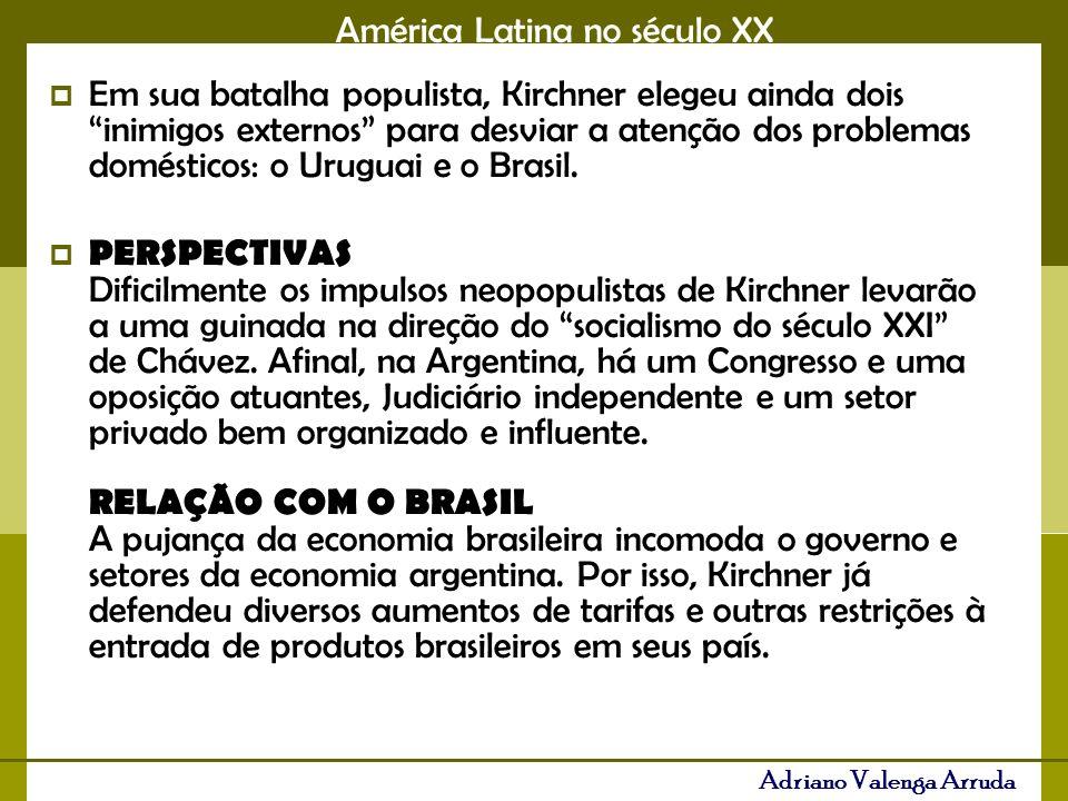 América Latina no século XX Adriano Valenga Arruda Em sua batalha populista, Kirchner elegeu ainda dois inimigos externos para desviar a atenção dos problemas domésticos: o Uruguai e o Brasil.