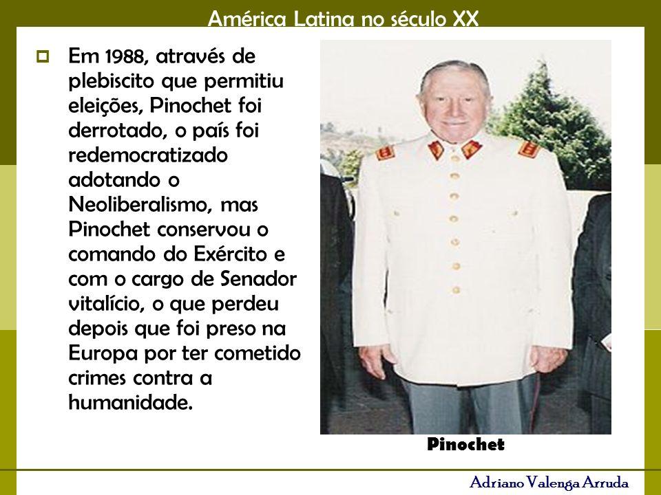 América Latina no século XX Adriano Valenga Arruda Em 1988, através de plebiscito que permitiu eleições, Pinochet foi derrotado, o país foi redemocratizado adotando o Neoliberalismo, mas Pinochet conservou o comando do Exército e com o cargo de Senador vitalício, o que perdeu depois que foi preso na Europa por ter cometido crimes contra a humanidade.