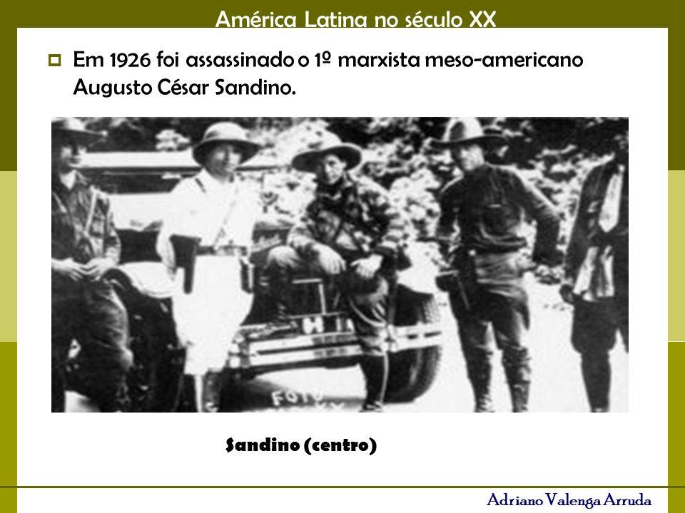 América Latina no século XX Adriano Valenga Arruda Em 1926 foi assassinado o 1º marxista meso-americano Augusto César Sandino.