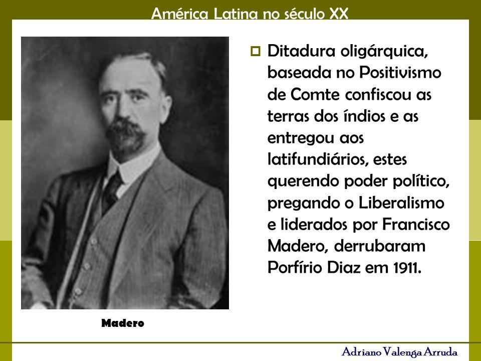 América Latina no século XX Adriano Valenga Arruda Ditadura oligárquica, baseada no Positivismo de Comte confiscou as terras dos índios e as entregou aos latifundiários, estes querendo poder político, pregando o Liberalismo e liderados por Francisco Madero, derrubaram Porfírio Diaz em 1911.