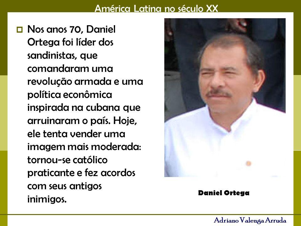 América Latina no século XX Adriano Valenga Arruda Nos anos 70, Daniel Ortega foi líder dos sandinistas, que comandaram uma revolução armada e uma política econômica inspirada na cubana que arruinaram o país.