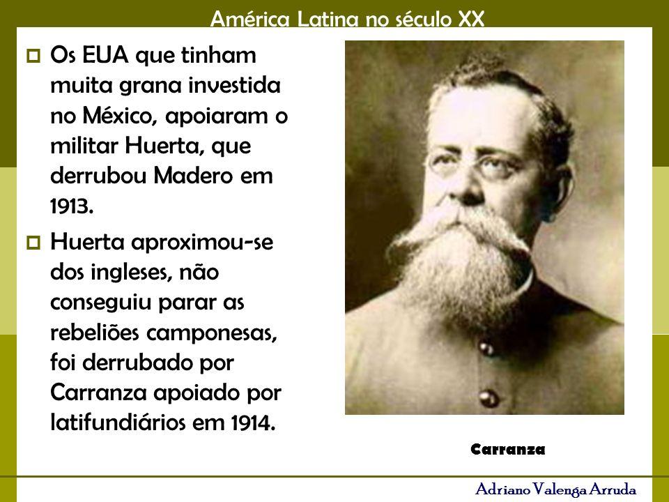 América Latina no século XX Adriano Valenga Arruda Os EUA que tinham muita grana investida no México, apoiaram o militar Huerta, que derrubou Madero em 1913.