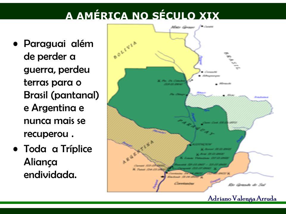A AMÉRICA NO SÉCULO XIX Adriano Valenga Arruda Paraguai além de perder a guerra, perdeu terras para o Brasil (pantanal) e Argentina e nunca mais se re