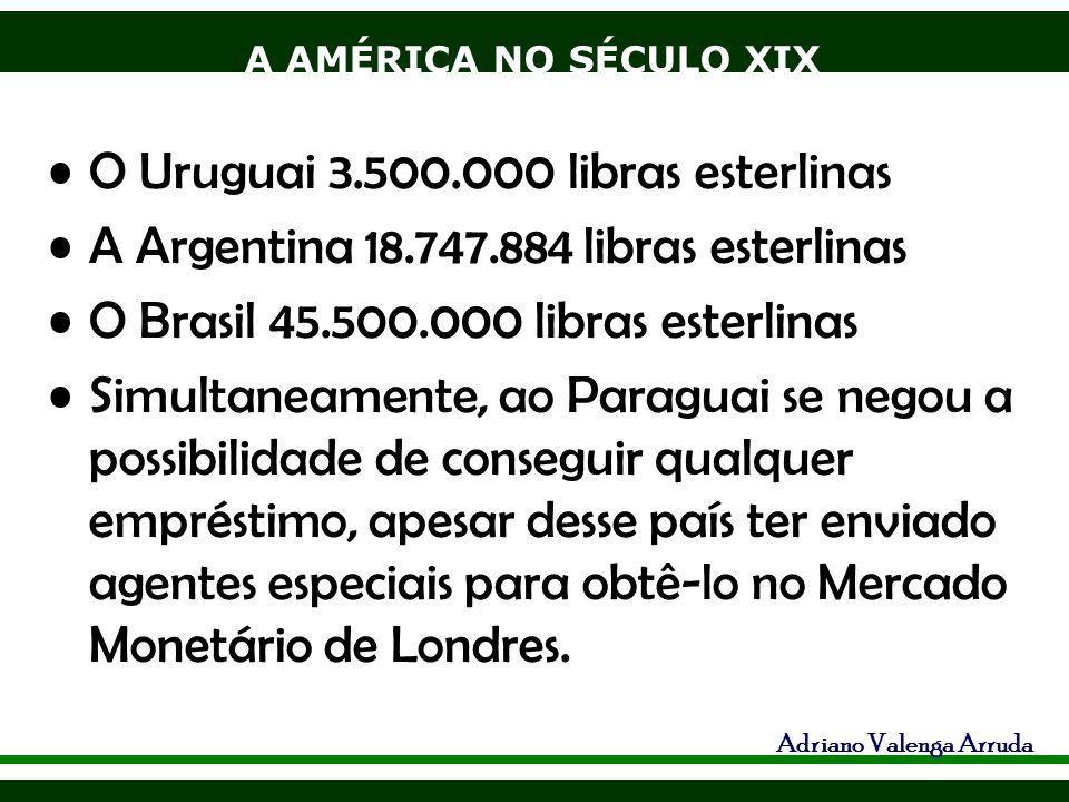 A AMÉRICA NO SÉCULO XIX Adriano Valenga Arruda O Uruguai 3.500.000 libras esterlinas A Argentina 18.747.884 libras esterlinas O Brasil 45.500.000 libr