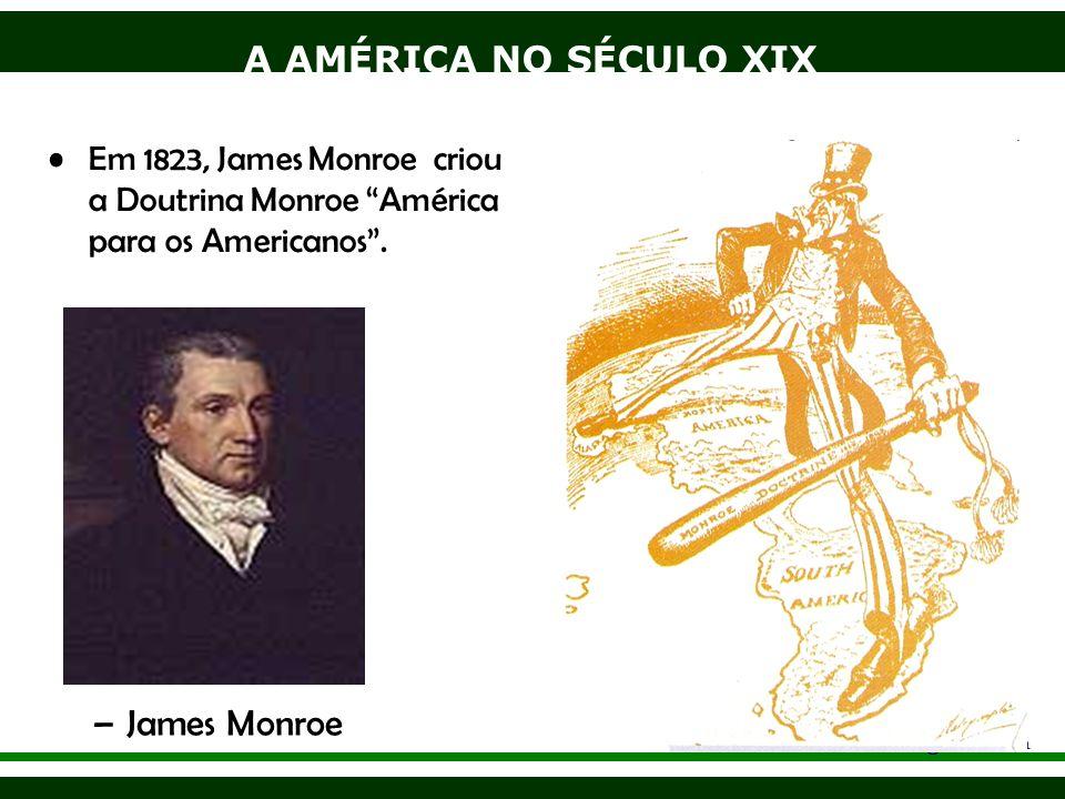 A AMÉRICA NO SÉCULO XIX Adriano Valenga Arruda Em 1823, James Monroe criou a Doutrina Monroe América para os Americanos. –James Monroe