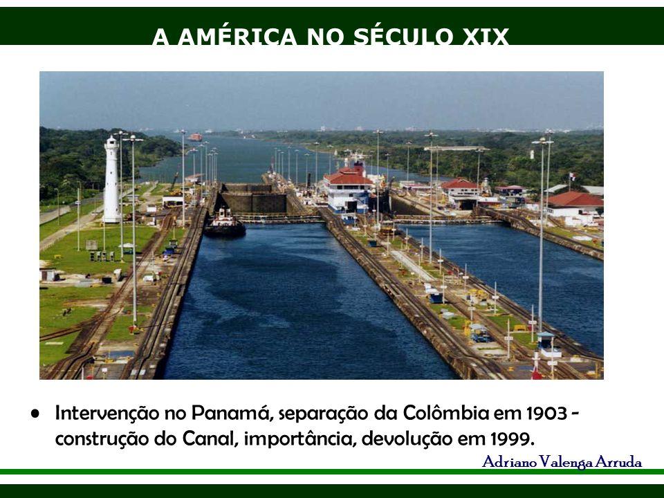 A AMÉRICA NO SÉCULO XIX Adriano Valenga Arruda Intervenção no Panamá, separação da Colômbia em 1903 - construção do Canal, importância, devolução em 1
