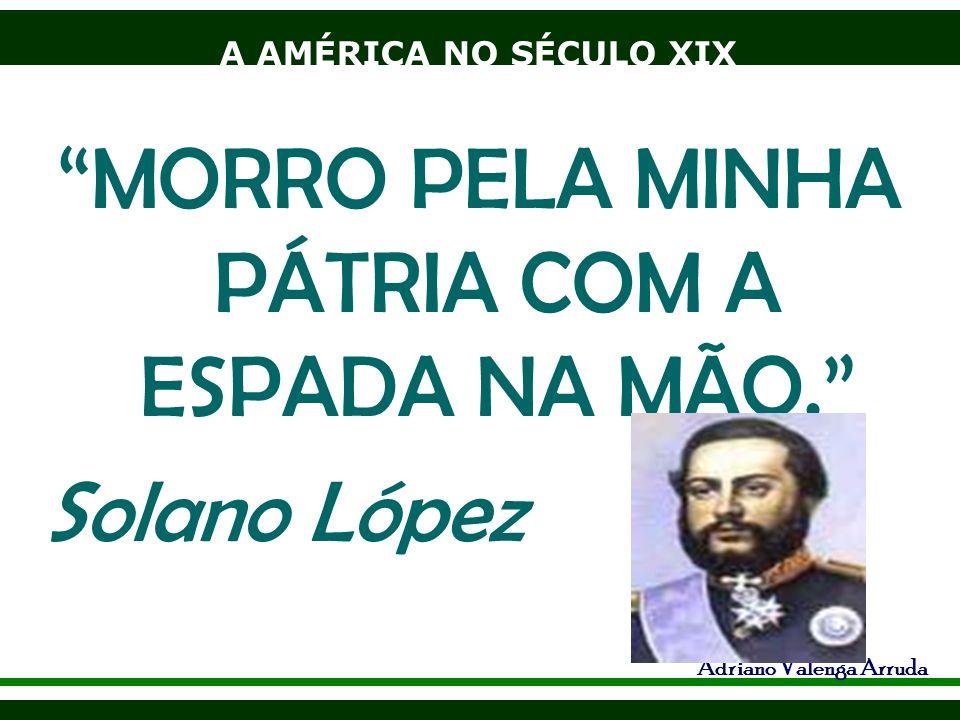 A AMÉRICA NO SÉCULO XIX Adriano Valenga Arruda MORRO PELA MINHA PÁTRIA COM A ESPADA NA MÃO. Solano López