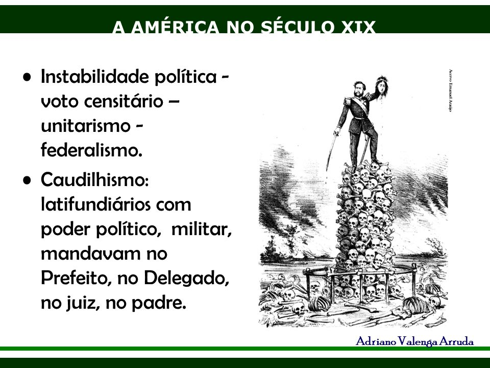 A AMÉRICA NO SÉCULO XIX Adriano Valenga Arruda Instabilidade política - voto censitário – unitarismo - federalismo. Caudilhismo: latifundiários com po