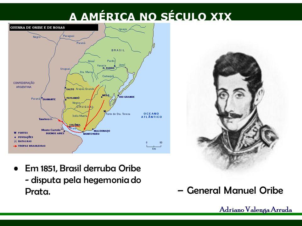 A AMÉRICA NO SÉCULO XIX Adriano Valenga Arruda Em 1851, Brasil derruba Oribe - disputa pela hegemonia do Prata. –General Manuel Oribe