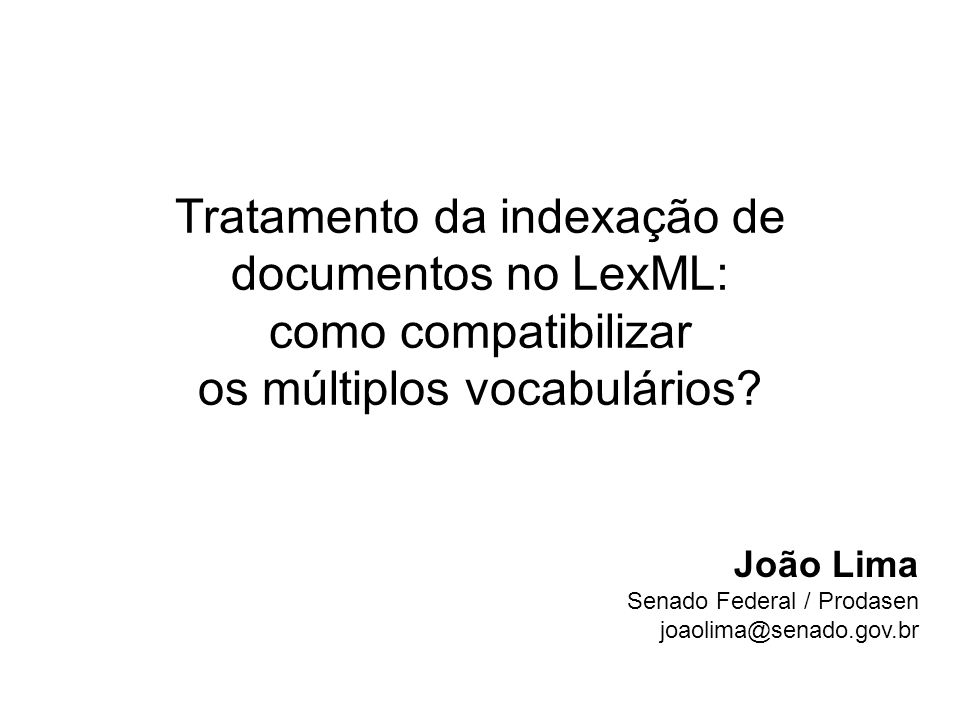Tratamento da indexação de documentos no LexML: como compatibilizar os múltiplos vocabulários? João Lima Senado Federal / Prodasen joaolima@senado.gov