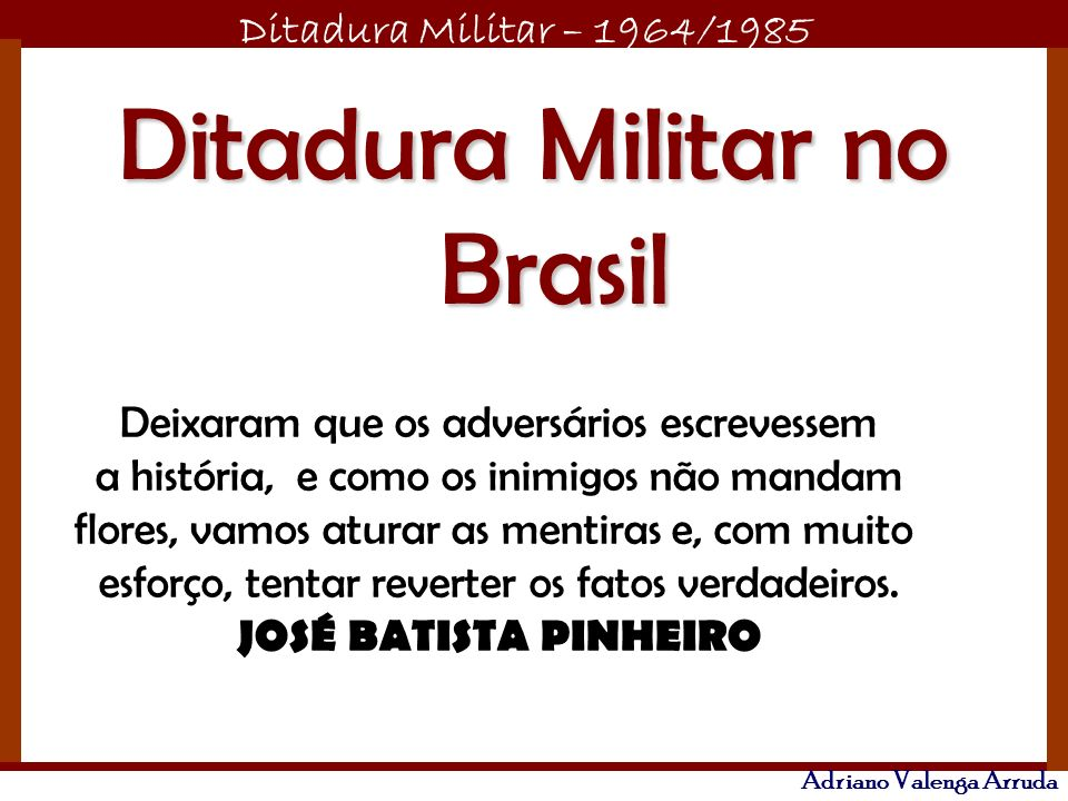 Ditadura Militar – 1964/1985 Adriano Valenga Arruda Nos últimos anos: -A inflação é alta e a recessão também.