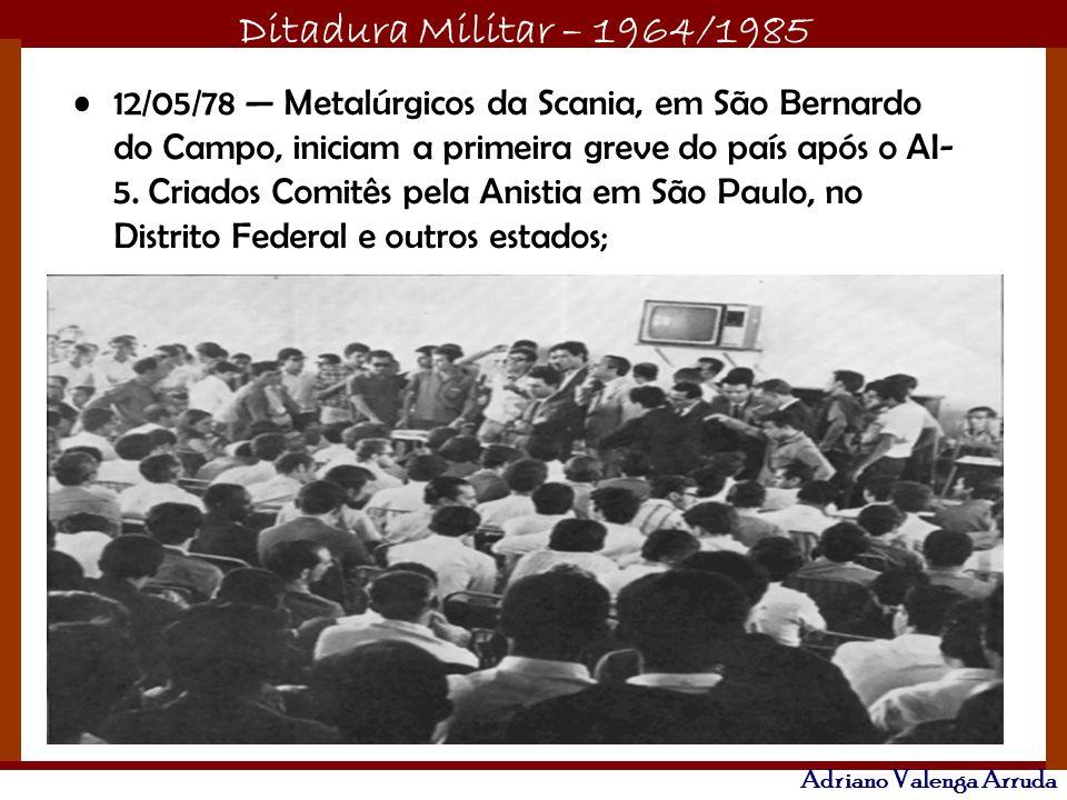 Ditadura Militar – 1964/1985 Adriano Valenga Arruda 12/05/78 Metalúrgicos da Scania, em São Bernardo do Campo, iniciam a primeira greve do país após o