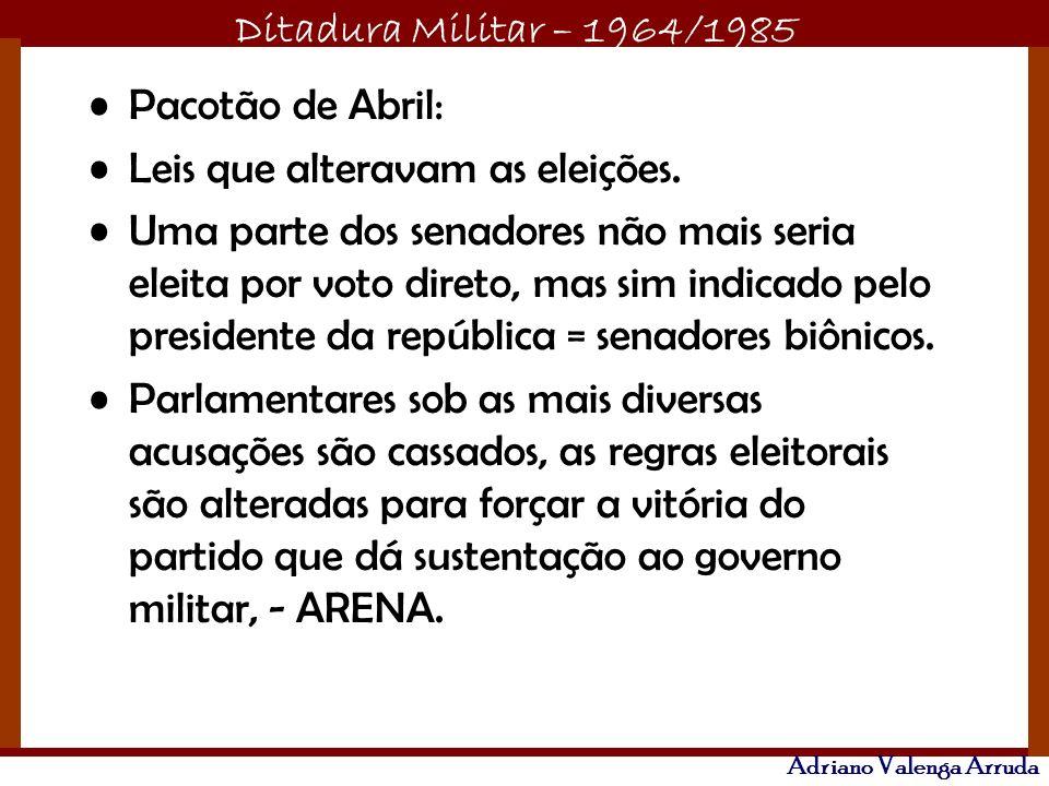 Ditadura Militar – 1964/1985 Adriano Valenga Arruda Pacotão de Abril: Leis que alteravam as eleições. Uma parte dos senadores não mais seria eleita po