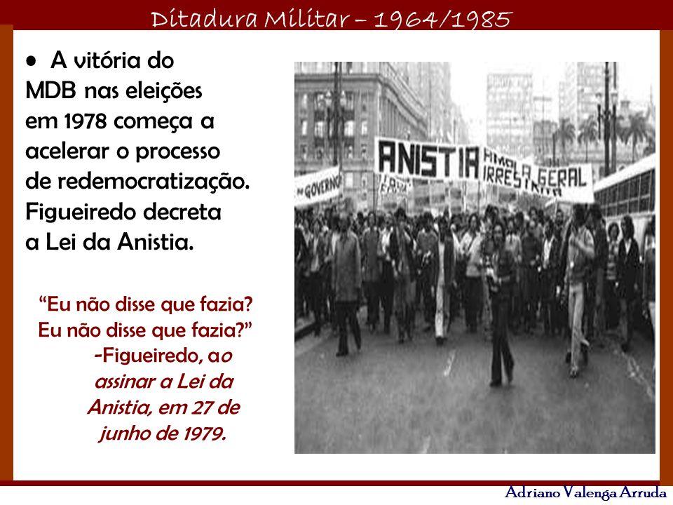 Ditadura Militar – 1964/1985 Adriano Valenga Arruda A vitória do MDB nas eleições em 1978 começa a acelerar o processo de redemocratização. Figueiredo